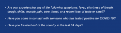 Are you experiencing any of the following symptoms: fever, shortness of breath, cough, chills, muscle pain, sore throat, or a recent loss of taste or smell? Have you come in contact with someone who has tested positive for COVID-19? Have you traveled out of the country in the last 14 days?